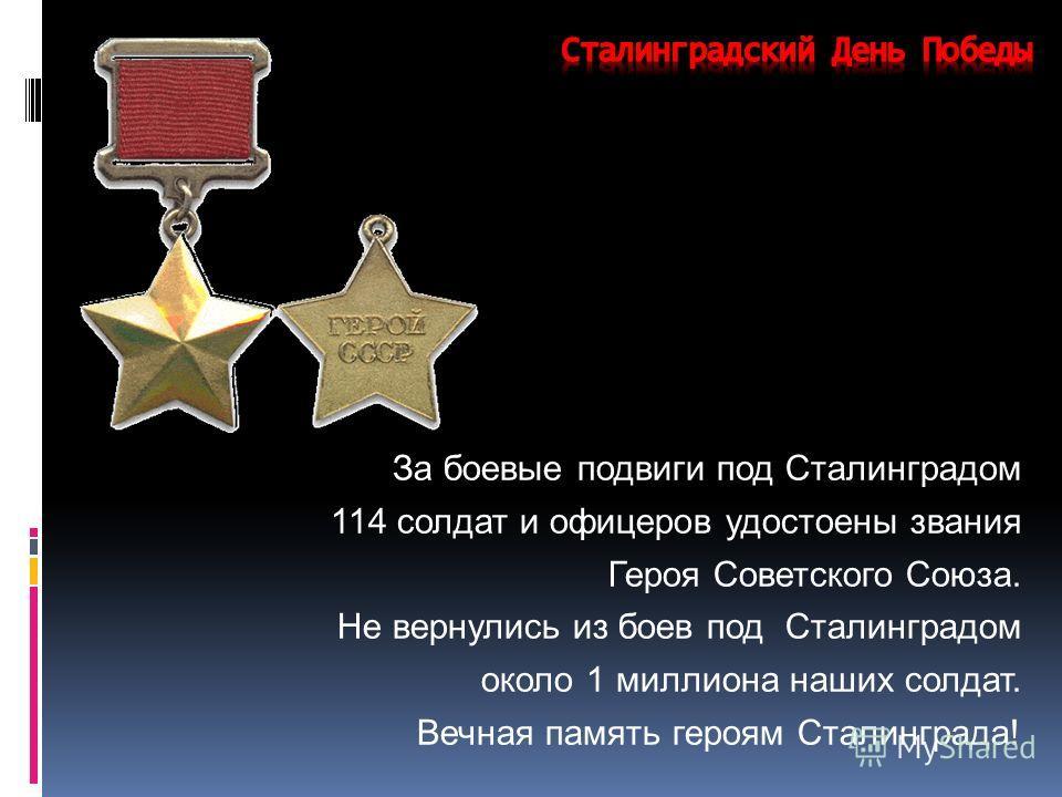 За боевые подвиги под Сталинградом 114 солдат и офицеров удостоены звания Героя Советского Союза. Не вернулись из боев под Сталинградом около 1 миллиона наших солдат. Вечная память героям Сталинграда!