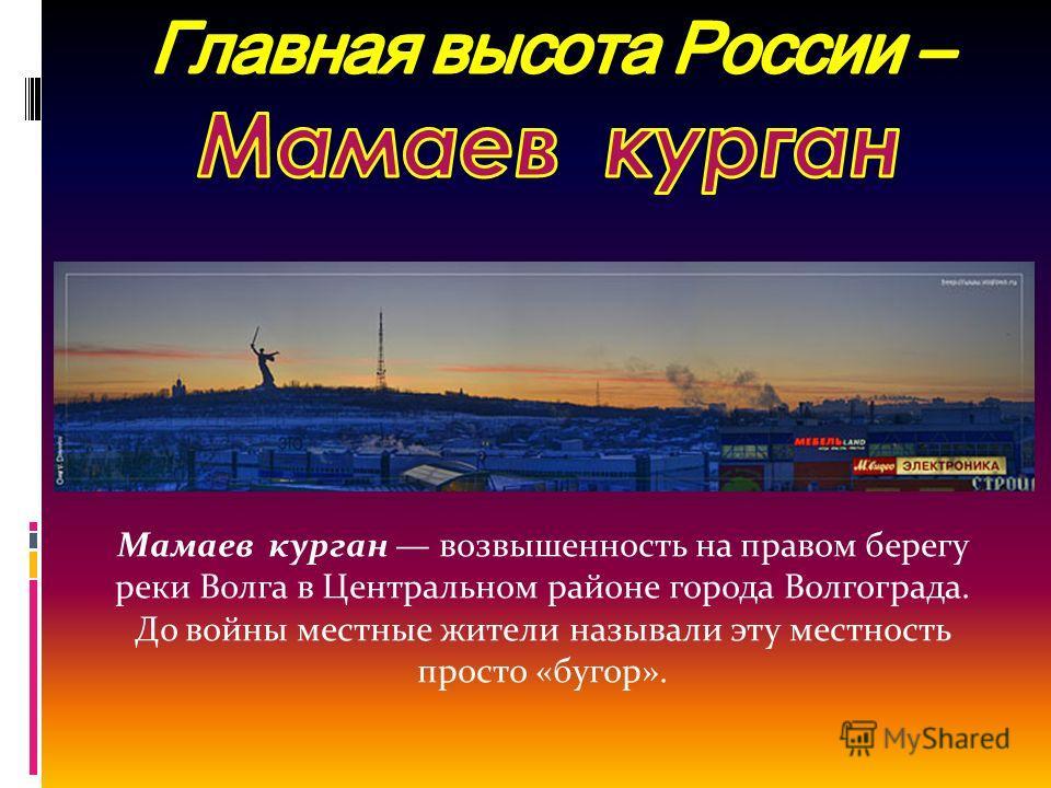 Мамаев курган возвышенность на правом берегу реки Волга в Центральном районе города Волгограда. До войны местные жители называли эту местность просто «бугор».
