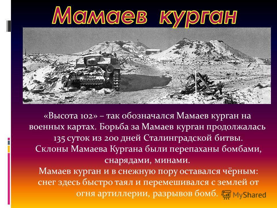 «Высота 102» – так обозначался Мамаев курган на военных картах. Борьба за Мамаев курган продолжалась 135 суток из 200 дней Сталинградской битвы. Склоны Мамаева Кургана были перепаханы бомбами, снарядами, минами. Мамаев курган и в снежную пору оставал
