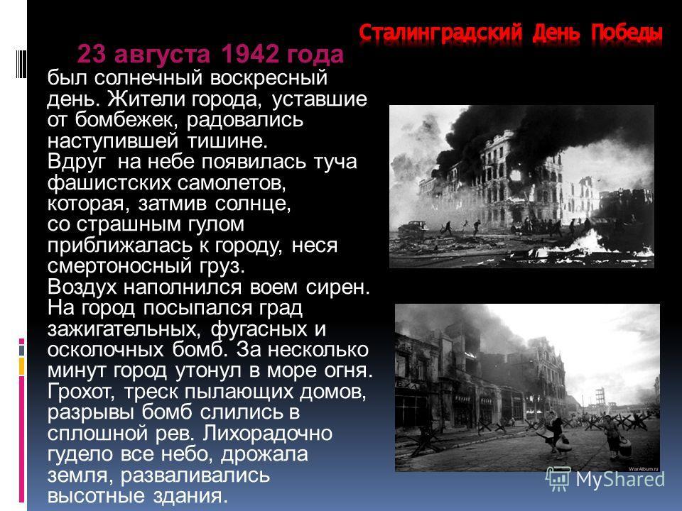 23 августа 1942 года был солнечный воскресный день. Жители города, уставшие от бомбежек, радовались наступившей тишине. Вдруг на небе появилась туча фашистских самолетов, которая, затмив солнце, со страшным гулом приближалась к городу, неся смертонос