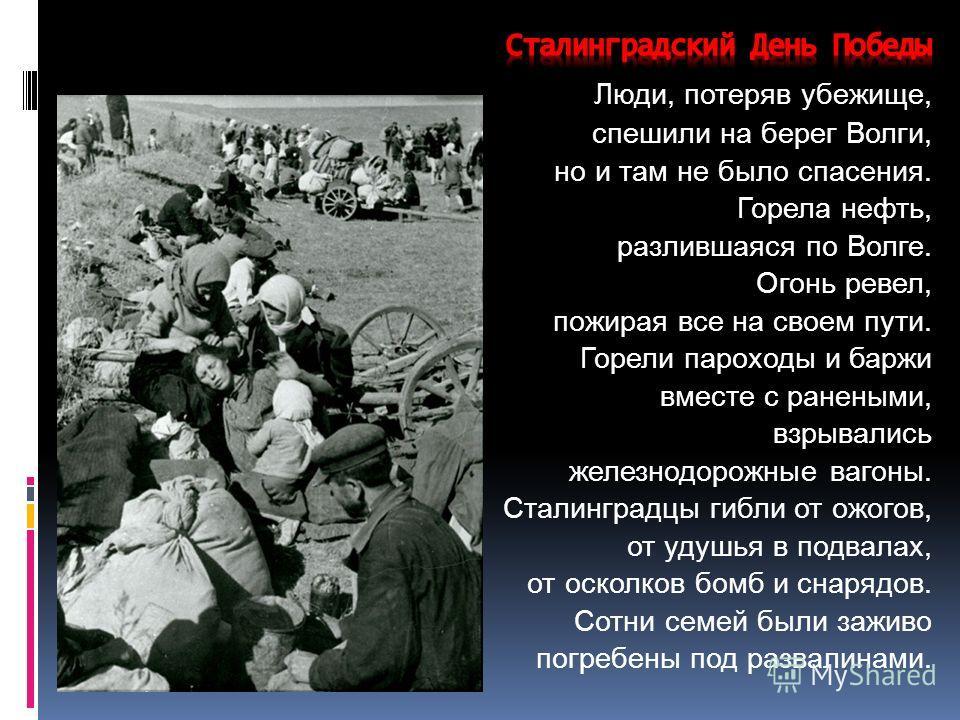 Люди, потеряв убежище, спешили на берег Волги, но и там не было спасения. Горела нефть, разлившаяся по Волге. Огонь ревел, пожирая все на своем пути. Горели пароходы и баржи вместе с ранеными, взрывались железнодорожные вагоны. Сталинградцы гибли от