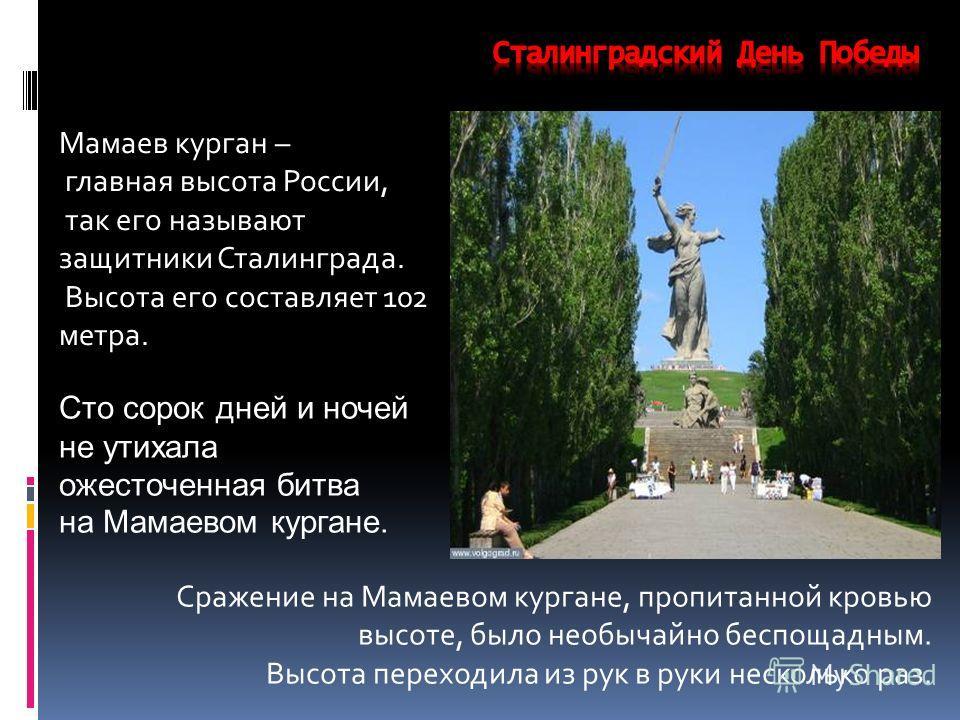 Мамаев курган – главная высота России, так его называют защитники Сталинграда. Высота его составляет 102 метра. Сражение на Мамаевом кургане, пропитанной кровью высоте, было необычайно беспощадным. Высота переходила из рук в руки несколько раз. Сто с