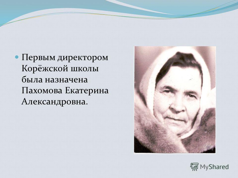 Первым директором Корёжской школы была назначена Пахомова Екатерина Александровна.