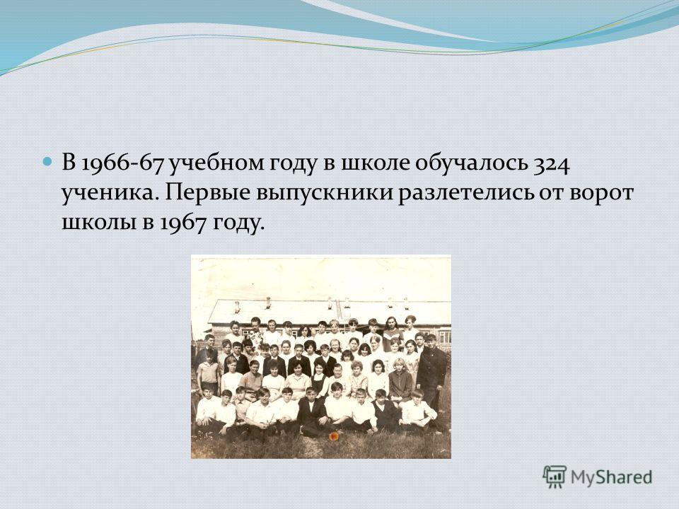 В 1966-67 учебном году в школе обучалось 324 ученика. Первые выпускники разлетелись от ворот школы в 1967 году.