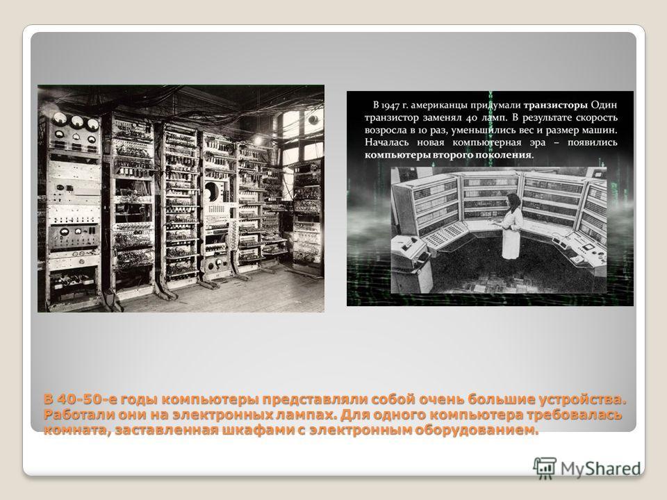 В 40-50-е годы компьютеры представляли собой очень большие устройства. Работали они на электронных лампах. Для одного компьютера требовалась комната, заставленная шкафами с электронным оборудованием.