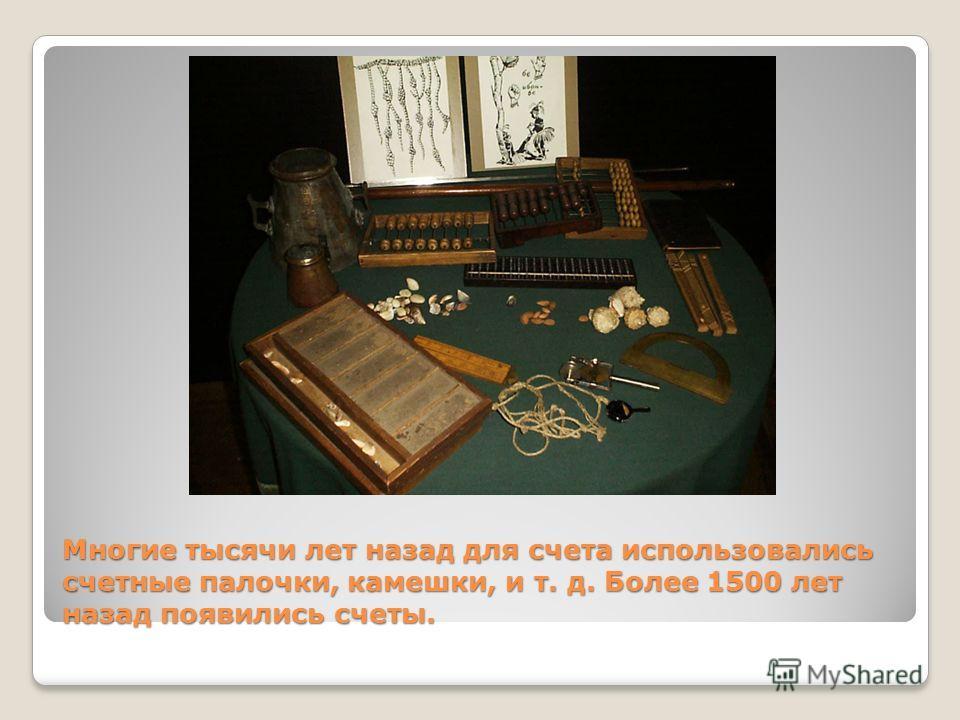 Многие тысячи лет назад для счета использовались счетные палочки, камешки, и т. д. Более 1500 лет назад появились счеты.