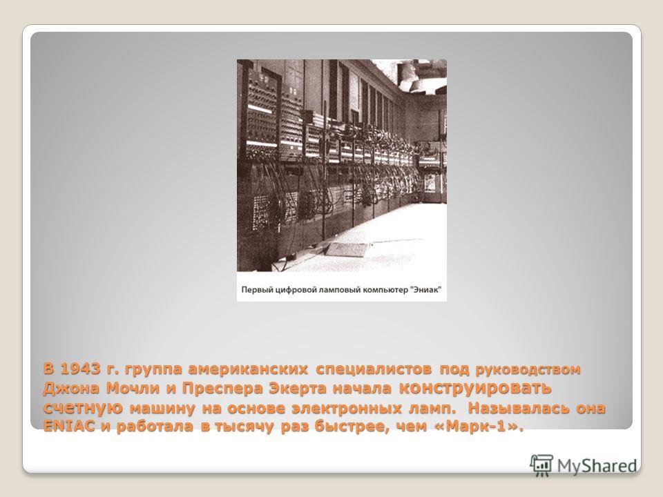 В 1943 г. группа американских специалистов под руководством Джона Мочли и Преспера Экерта начала конструировать счетную машину на основе электронных ламп. Называлась она ENIAC и работала в тысячу раз быстрее, чем «Марк-1».