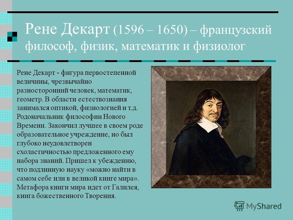 Рене Декарт (1596 – 1650) – французский философ, физик, математик и физиолог Рене Декарт - фигура первостепенной величины, чрезвычайно разносторонний человек, математик, геометр. В области естествознания занимался оптикой, физиологией и т.д. Родонача