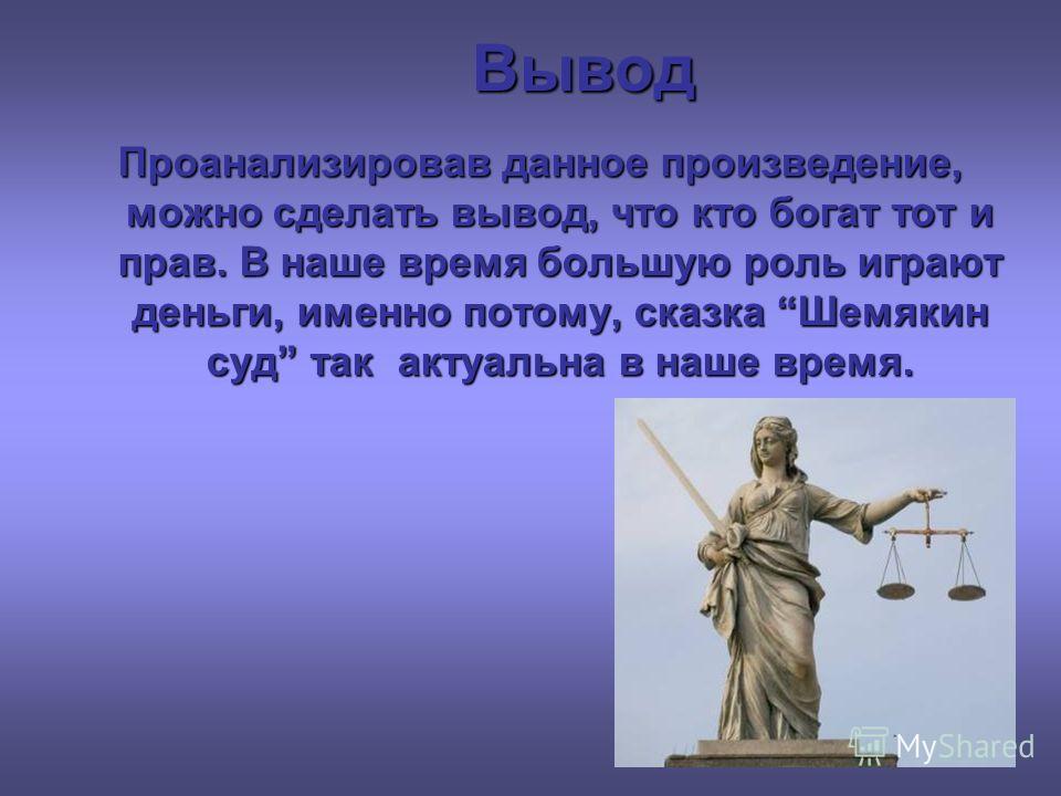Вывод Проанализировав данное произведение, можно сделать вывод, что кто богат тот и прав. В наше время большую роль играют деньги, именно потому, сказка Шемякин суд так актуальна в наше время.