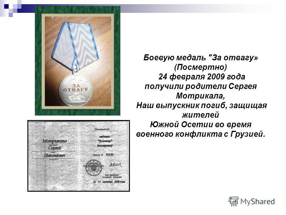 Боевую медаль За отвагу» (Посмертно) 24 февраля 2009 года получили родители Сергея Мотрикала, Наш выпускник погиб, защищая жителей Южной Осетии во время военного конфликта с Грузией.