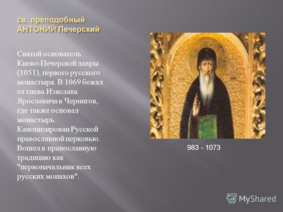 Святой основатель Киево - Печерской лавры (1051), первого русского монастыря. В 1069 бежал от гнева Изяслава Ярославича в Чернигов, где также основал монастырь. Канонизирован Русской православной церковью. Вошел в православную традицию как