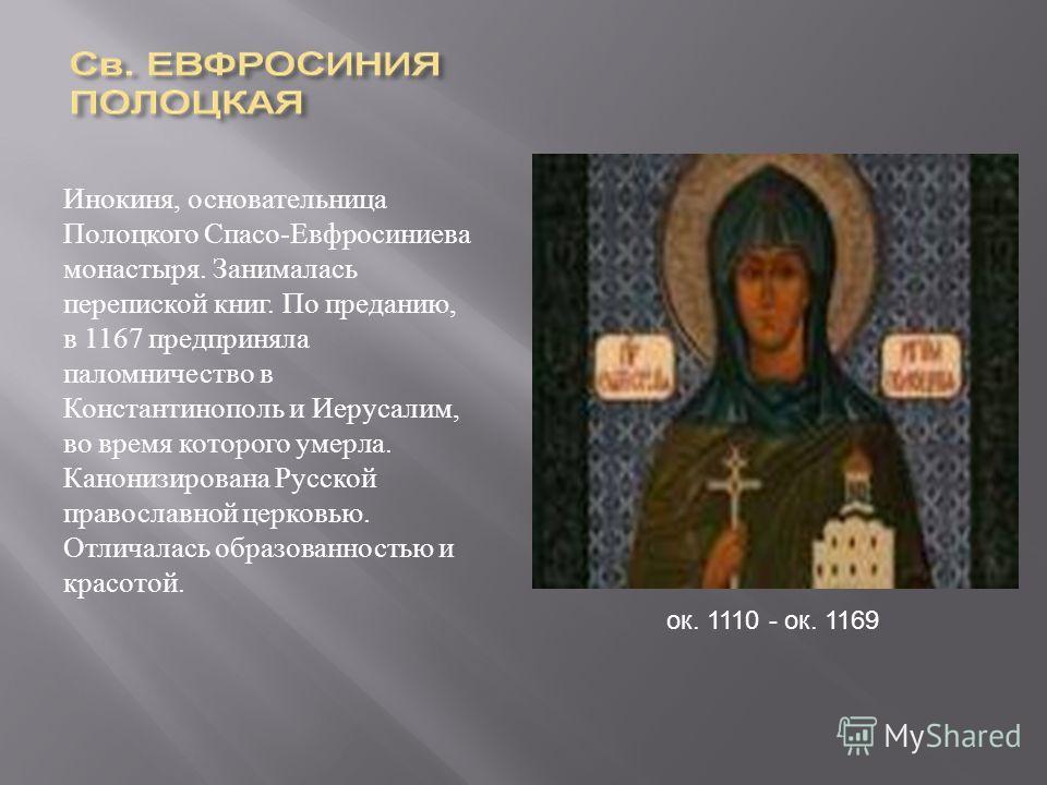 Инокиня, основательница Полоцкого Спасо - Евфросиниева монастыря. Занималась перепиской книг. По преданию, в 1167 предприняла паломничество в Константинополь и Иерусалим, во время которого умерла. Канонизирована Русской православной церковью. Отличал