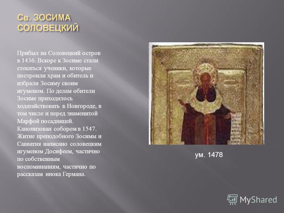Прибыл на Соловецкий остров в 1436. Вскоре к Зосиме стали стекаться ученики, которые построили храм и обитель и избрали Зосиму своим игуменом. По делам обители Зосиме приходилось ходатайствовать в Новгороде, в том числе и перед знаменитой Марфой поса
