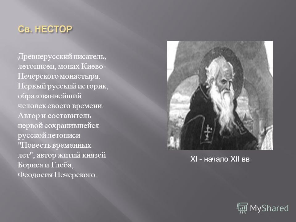 Древнерусский писатель, летописец, монах Киево - Печерского монастыря. Первый русский историк, образованнейший человек своего времени. Автор и составитель первой сохранившейся русской летописи