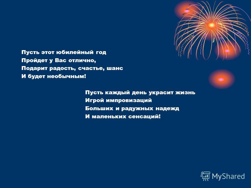 Пусть этот юбилейный год Пройдет у Вас отлично, Подарит радость, счастье, шанс И будет необычным! Пусть каждый день украсит жизнь Игрой импровизаций Больших и радужных надежд И маленьких сенсаций!