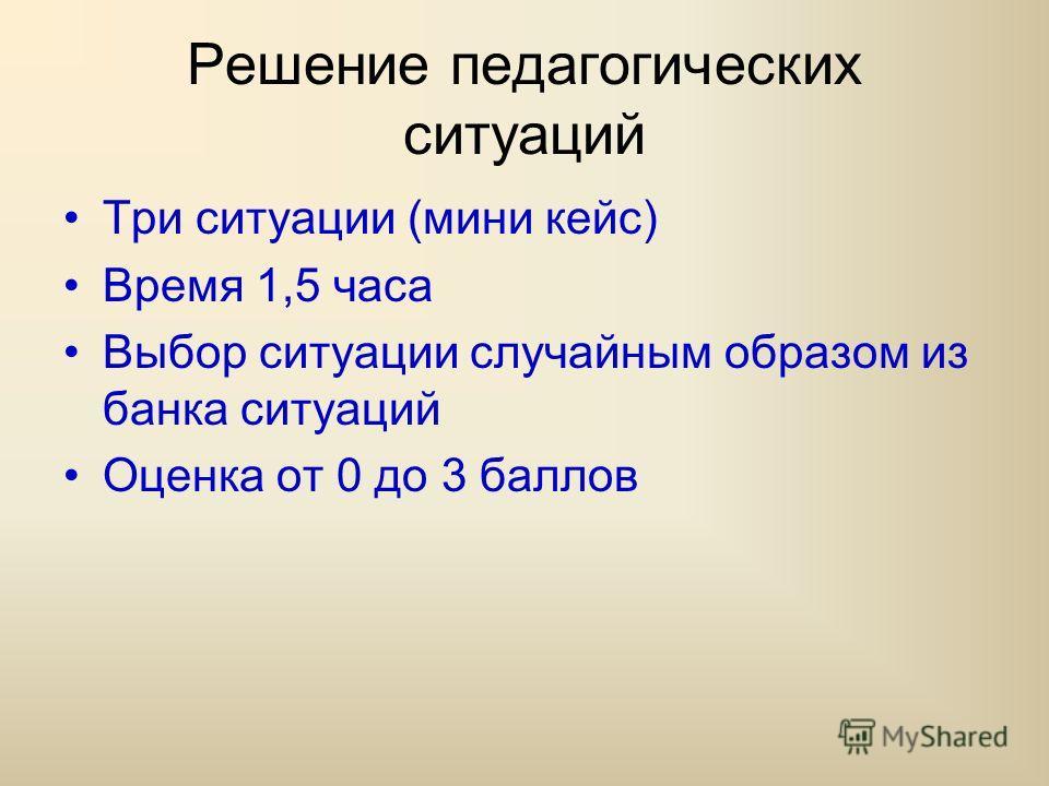 Решение педагогических ситуаций Три ситуации (мини кейс) Время 1,5 часа Выбор ситуации случайным образом из банка ситуаций Оценка от 0 до 3 баллов