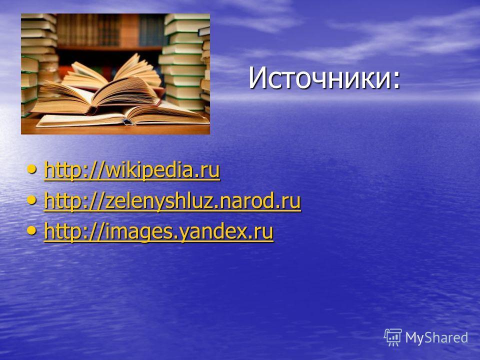 Источники: Источники: http://wikipedia.ru http://wikipedia.ru http://wikipedia.ru http://zelenyshluz.narod.ru http://zelenyshluz.narod.ru http://zelenyshluz.narod.ru http://images.yandex.ru http://images.yandex.ru http://images.yandex.ru