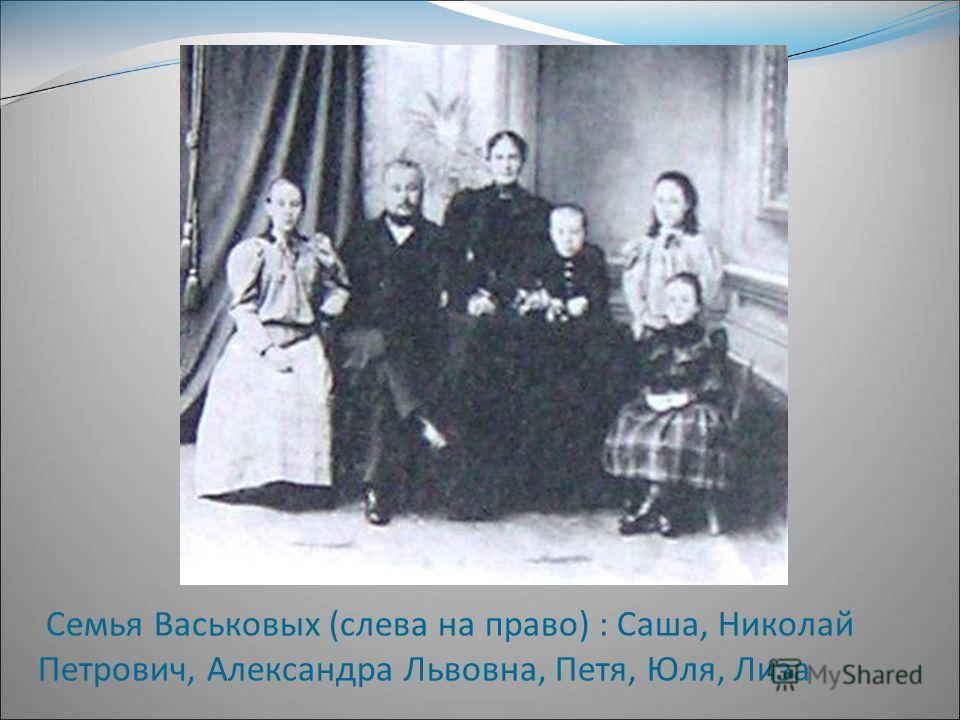 Семья Васьковых (слева на право) : Саша, Николай Петрович, Александра Львовна, Петя, Юля, Лиза