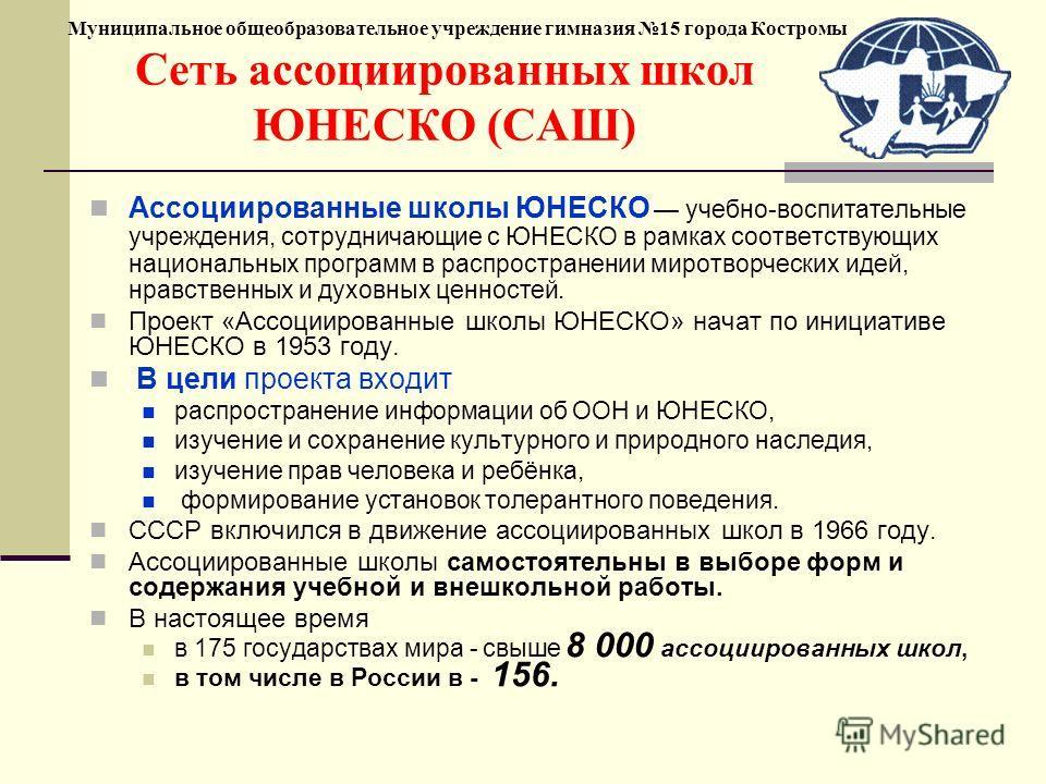 Муниципальное общеобразовательное учреждение гимназия 15 города Костромы Сеть ассоциированных школ ЮНЕСКО (САШ) Ассоциированные школы ЮНЕСКО учебно-воспитательные учреждения, сотрудничающие с ЮНЕСКО в рамках соответствующих национальных программ в ра
