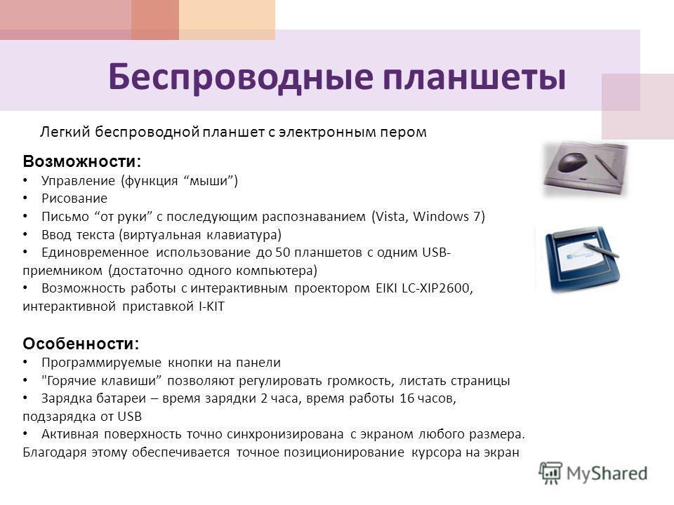 Беспроводные планшеты Легкий беспроводной планшет с электронным пером Возможности: Управление (функция мыши) Рисование Письмо от руки с последующим распознаванием (Vista, Windows 7) Ввод текста (виртуальная клавиатура) Единовременное использование до
