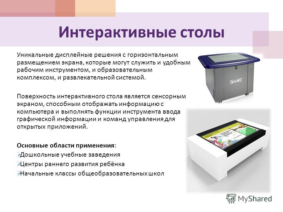 Интерактивные столы Уникальные дисплейные решения с горизонтальным размещением экрана, которые могут служить и удобным рабочим инструментом, и образовательным комплексом, и развлекательной системой. Поверхность интерактивного стола является сенсорным