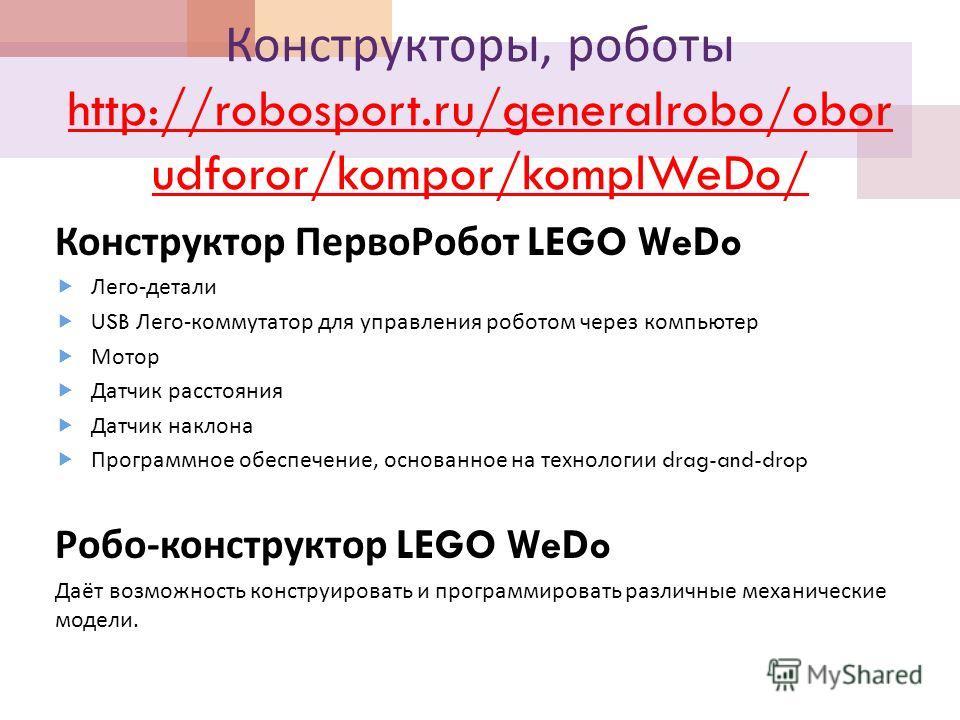 Конструкторы, роботы http://robosport.ru/generalrobo/obor udforor/kompor/komplWeDo/ http://robosport.ru/generalrobo/obor udforor/kompor/komplWeDo/ Конструктор ПервоРобот LEGO WeDo Лего - детали USB Лего - коммутатор для управления роботом через компь