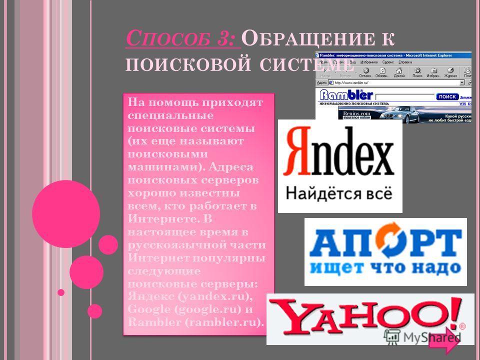 С ПОСОБ 3: О БРАЩЕНИЕ К ПОИСКОВОЙ СИСТЕМЕ На помощь приходят специальные поисковые системы (их еще называют поисковыми машинами). Адреса поисковых серверов хорошо известны всем, кто работает в Интернете. В настоящее время в русскоязычной части Интерн