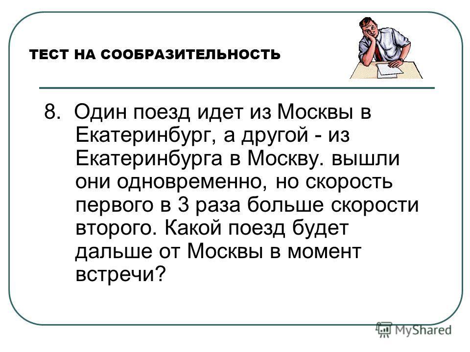 ТЕСТ НА СООБРАЗИТЕЛЬНОСТЬ 8. Один поезд идет из Москвы в Екатеринбург, а другой - из Екатеринбурга в Москву. вышли они одновременно, но скорость первого в 3 раза больше скорости второго. Какой поезд будет дальше от Москвы в момент встречи?