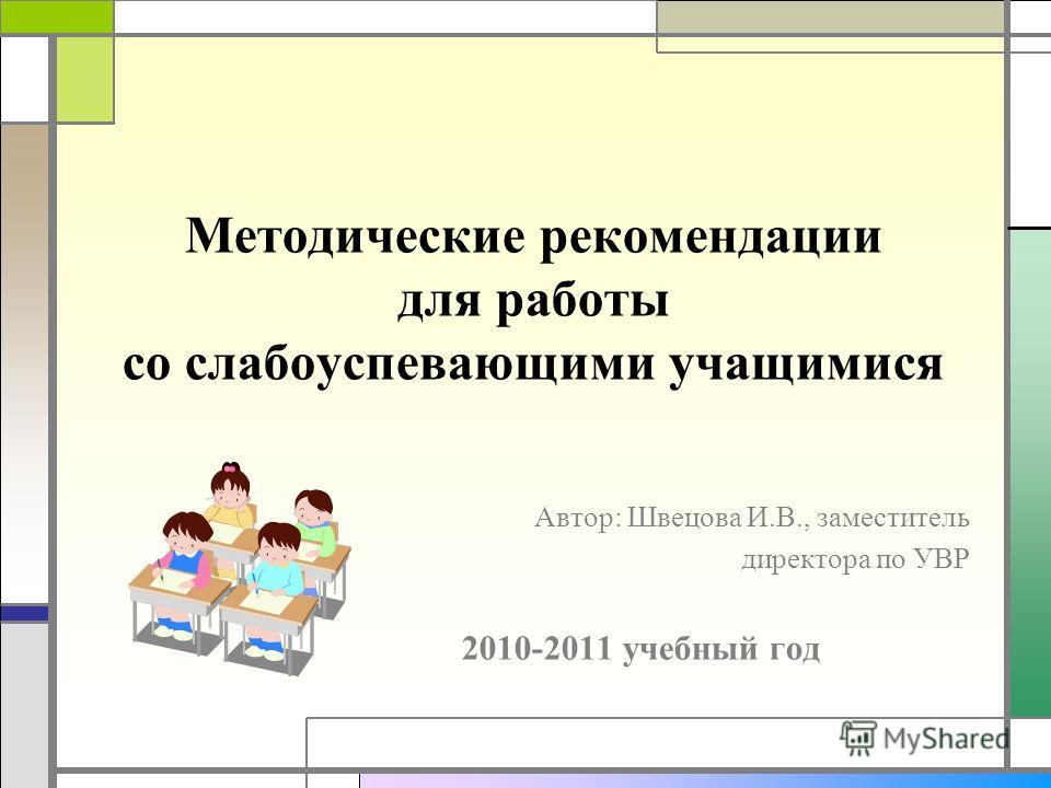 Методические рекомендации для работы со слабоуспевающими учащимися Автор: Швецова И.В., заместитель директора по УВР 2010-2011 учебный год