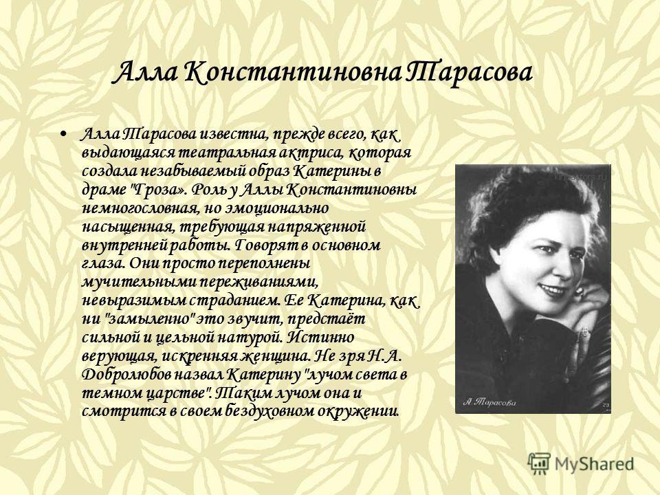 Алла Константиновна Тарасова Алла Тарасова известна, прежде всего, как выдающаяся театральная актриса, которая создала незабываемый образ Катерины в драме