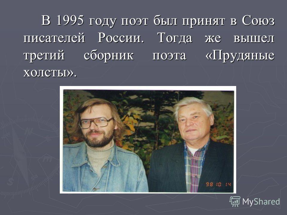 В 1995 году поэт был принят в Союз писателей России. Тогда же вышел третий сборник поэта «Прудяные холсты».