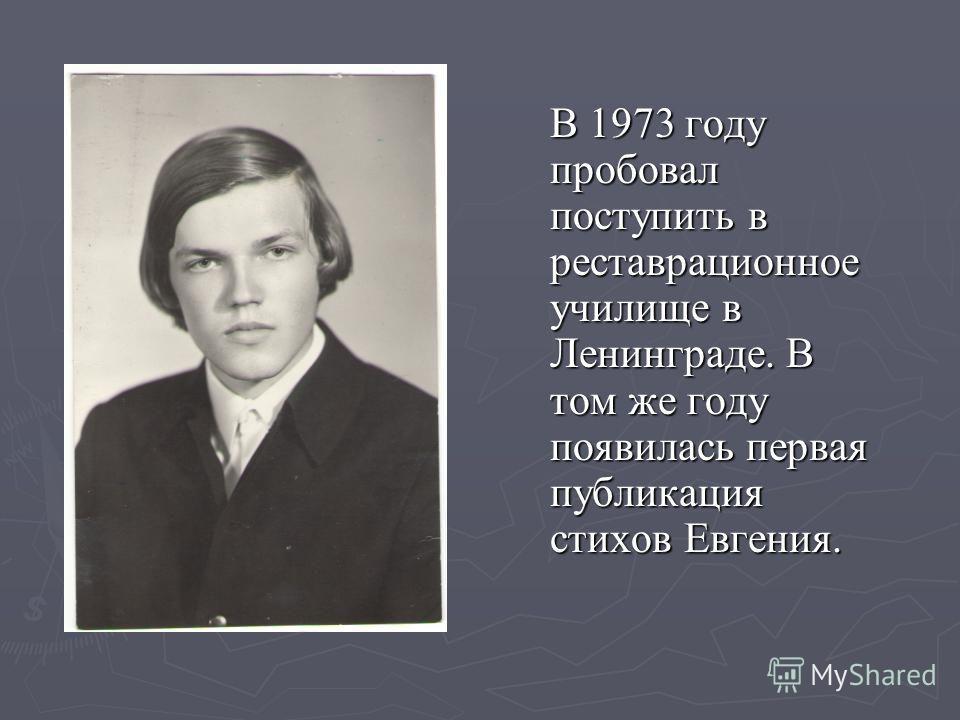 В 1973 году пробовал поступить в реставрационное училище в Ленинграде. В том же году появилась первая публикация стихов Евгения.