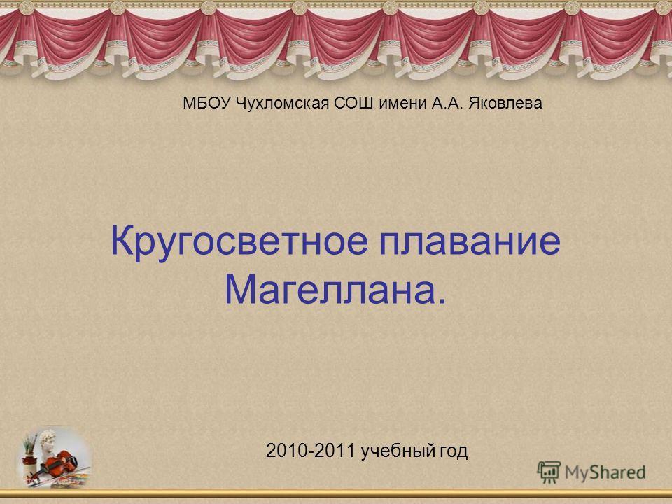 Кругосветное плавание Магеллана. 2010-2011 учебный год МБОУ Чухломская СОШ имени А.А. Яковлева