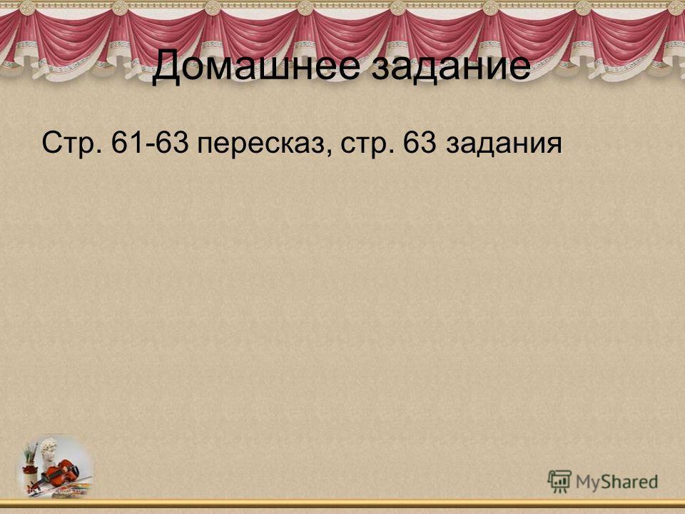 Домашнее задание Стр. 61-63 пересказ, стр. 63 задания