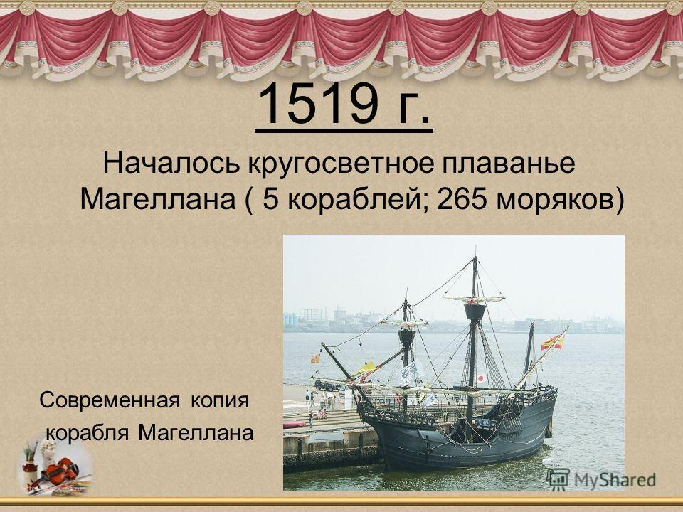 1519 г. Началось кругосветное плаванье Магеллана ( 5 кораблей; 265 моряков) Современная копия корабля Магеллана
