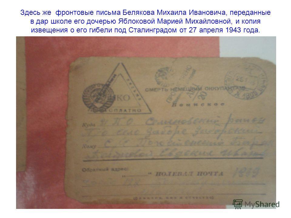 Здесь же фронтовые письма Белякова Михаила Ивановича, переданные в дар школе его дочерью Яблоковой Марией Михайловной, и копия извещения о его гибели под Сталинградом от 27 апреля 1943 года.