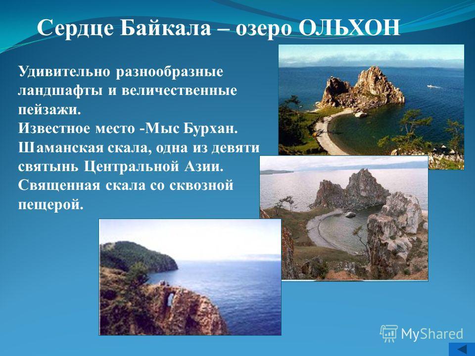 Сердце Байкала – озеро ОЛЬХОН Удивительно разнообразные ландшафты и величественные пейзажи. Известное место -Мыс Бурхан. Шаманская скала, одна из девяти святынь Центральной Азии. Священная скала со сквозной пещерой.