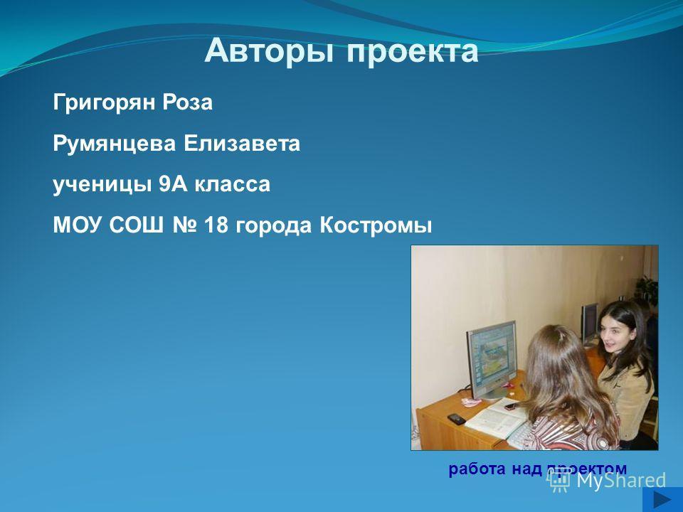 Авторы проекта Григорян Роза Румянцева Елизавета ученицы 9А класса МОУ СОШ 18 города Костромы работа над проектом
