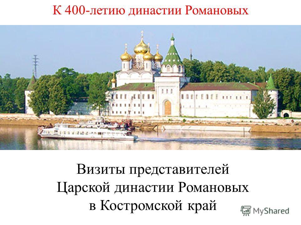 Визиты представителей Царской династии Романовых в Костромской край К 400-летию династии Романовых