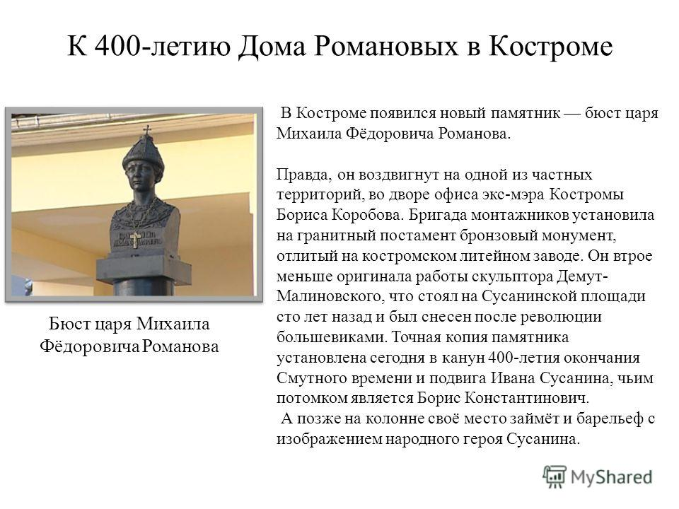 В Костроме появился новый памятник бюст царя Михаила Фёдоровича Романова. Правда, он воздвигнут на одной из частных территорий, во дворе офиса экс-мэра Костромы Бориса Коробова. Бригада монтажников установила на гранитный постамент бронзовый монумент