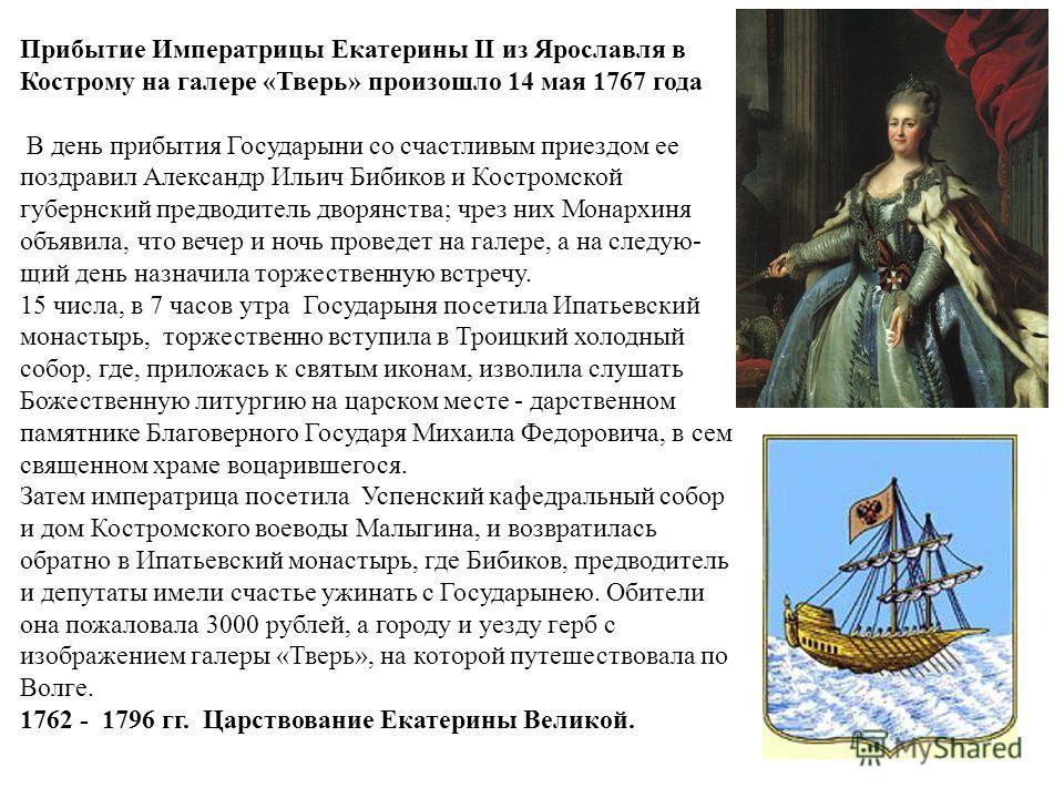 Прибытие Императрицы Екатерины II из Ярославля в Кострому на галере «Тверь» произошло 14 мая 1767 года В день прибытия Государыни со счастливым приездом ее поздравил Александр Ильич Бибиков и Костромской губернский предводитель дворянства; чрез них М