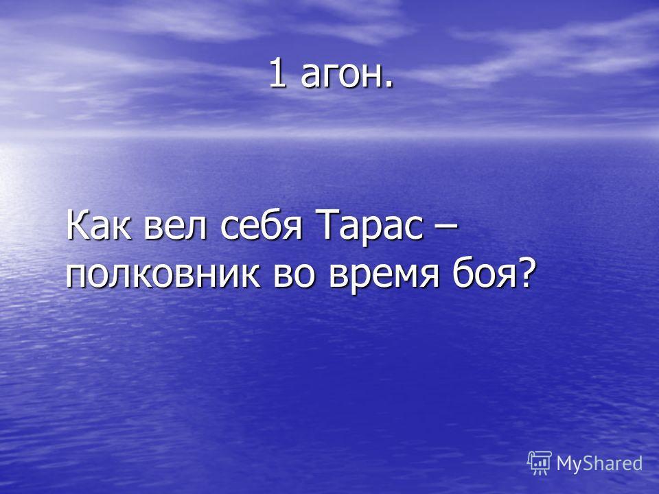 1 агон. 1 агон. Как вел себя Тарас – полковник во время боя? Как вел себя Тарас – полковник во время боя?