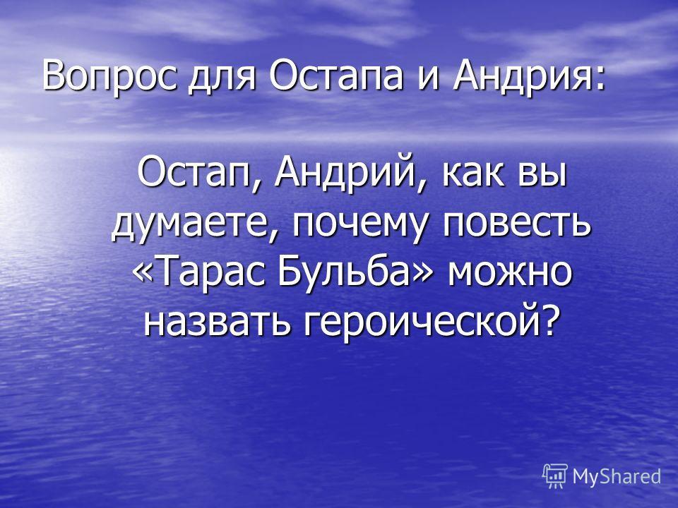 Вопрос для Остапа и Андрия: Остап, Андрий, как вы думаете, почему повесть «Тарас Бульба» можно назвать героической? Остап, Андрий, как вы думаете, почему повесть «Тарас Бульба» можно назвать героической?