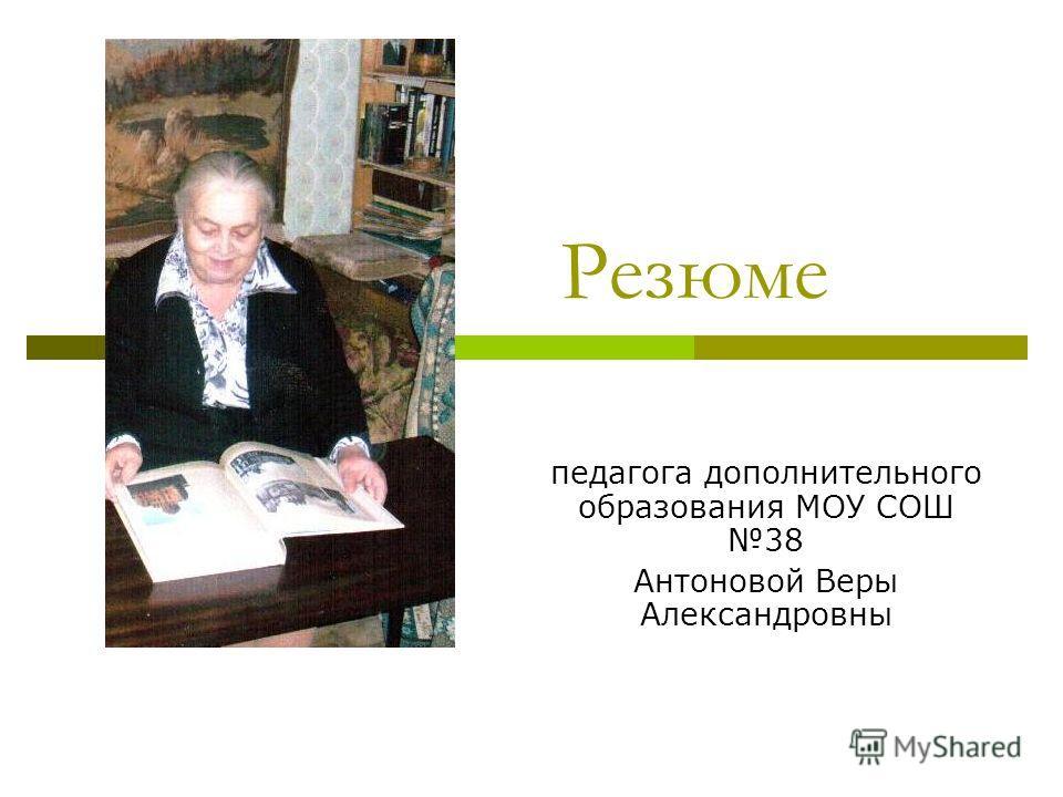 Резюме педагога дополнительного образования МОУ СОШ 38 Антоновой Веры Александровны