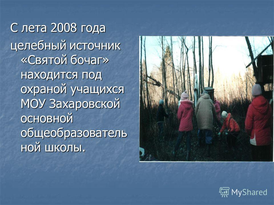 С лета 2008 года целебный источник «Святой бочаг» находится под охраной учащихся МОУ Захаровской основной общеобразователь ной школы.