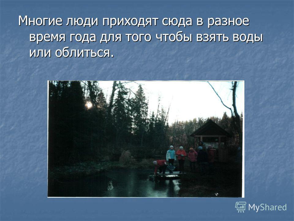 Многие люди приходят сюда в разное время года для того чтобы взять воды или облиться.