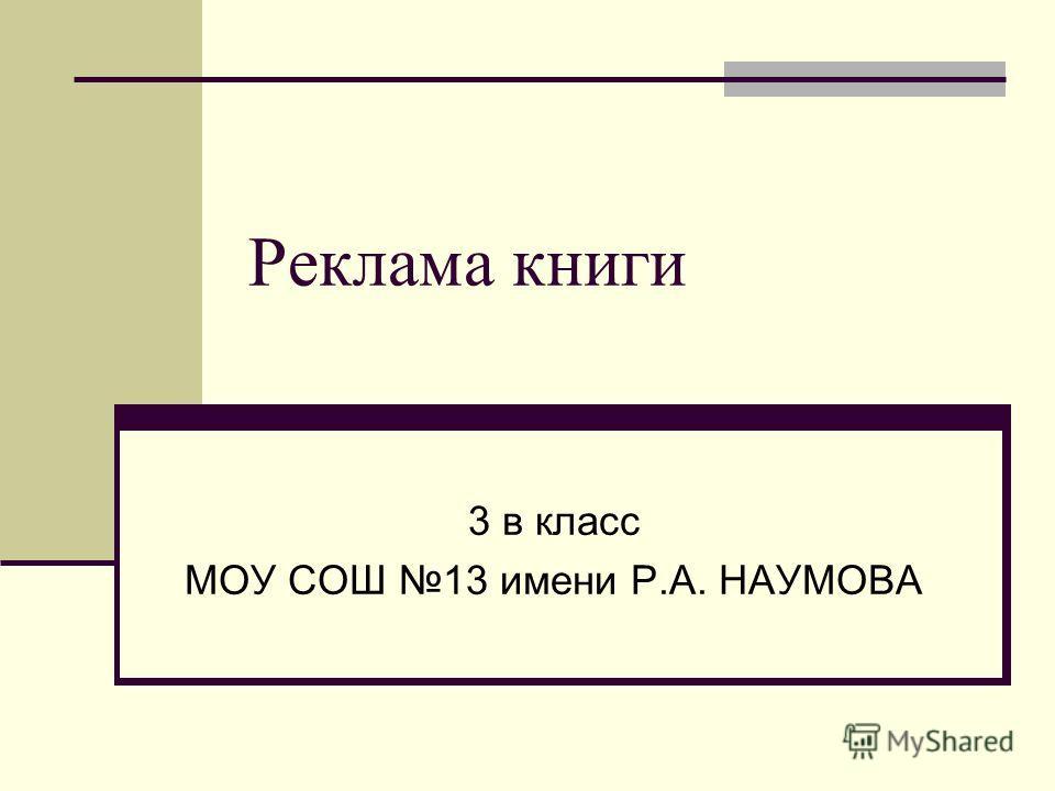 Реклама книги 3 в класс МОУ СОШ 13 имени Р.А. НАУМОВА