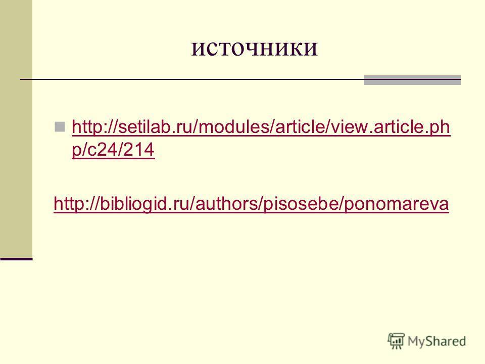источники http://setilab.ru/modules/article/view.article.ph p/c24/214 http://setilab.ru/modules/article/view.article.ph p/c24/214 http://bibliogid.ru/authors/pisosebe/ponomareva