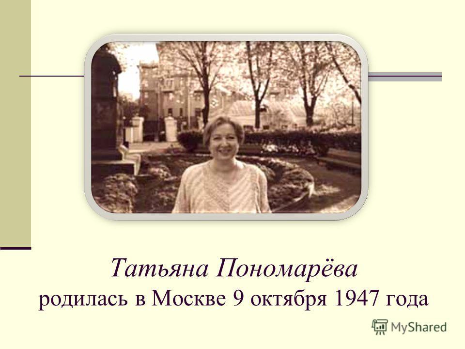 Татьяна Пономарёва родилась в Москве 9 октября 1947 года