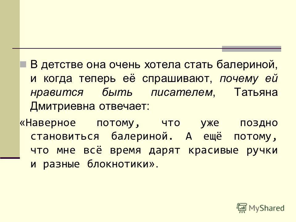 В детстве она очень хотела стать балериной, и когда теперь её спрашивают, почему ей нравится быть писателем, Татьяна Дмитриевна отвечает: « Наверное потому, что уже поздно становиться балериной. А ещё потому, что мне всё время дарят красивые ручки и